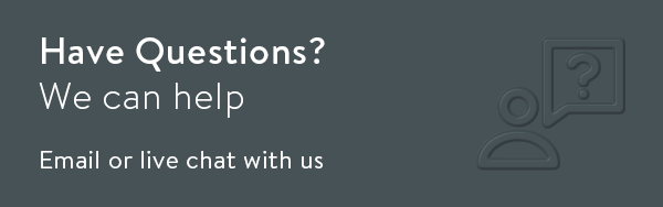Have Questions? We can help, email or live chat with us